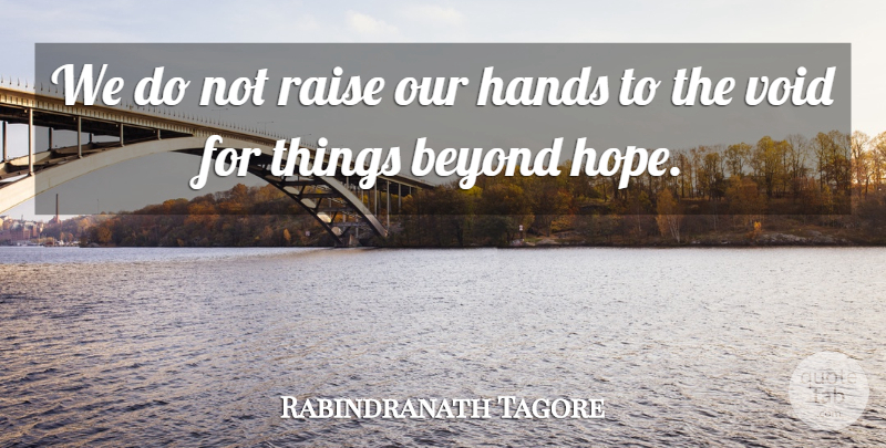 Rabindranath Tagore Quote About Beyond, Hands, Raise, Void: We Do Not Raise Our...