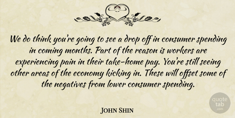 John Shin Quote About Areas, Coming, Consumer, Drop, Economy: We Do Think Youre Going...