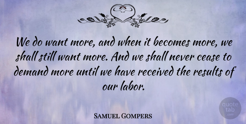 Samuel Gompers Quote About American Activist, Becomes, Cease, Demand, Received: We Do Want More And...