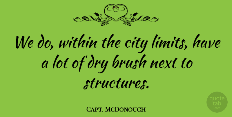 Capt. McDonough Quote About Brush, City, Dry, Next, Within: We Do Within The City...