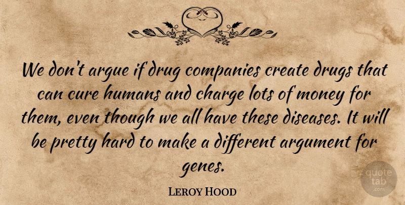 Leroy Hood Quote About Argue, Argument, Charge, Companies, Create: We Dont Argue If Drug...