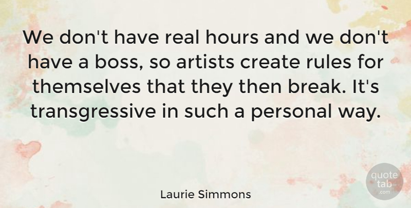 Laurie Simmons Quote About Artists, Hours, Personal, Themselves: We Dont Have Real Hours...