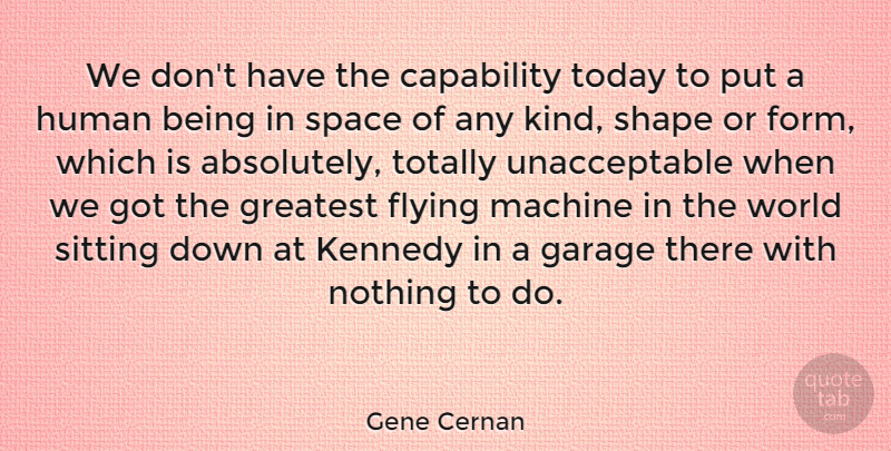 Gene Cernan Quote About Space, Flying, Machines: We Dont Have The Capability...