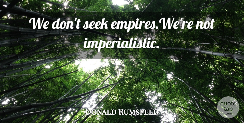 Donald Rumsfeld Quote About Empires: We Dont Seek Empireswere Not...