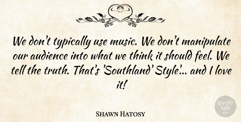 Shawn Hatosy Quote About Audience, Love, Manipulate, Music, Truth: We Dont Typically Use Music...