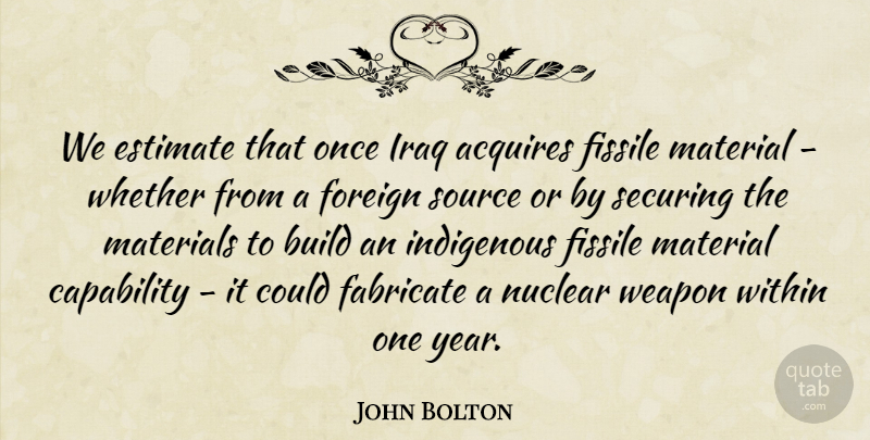 John Bolton Quote About Years, Iraq, Nuclear: We Estimate That Once Iraq...