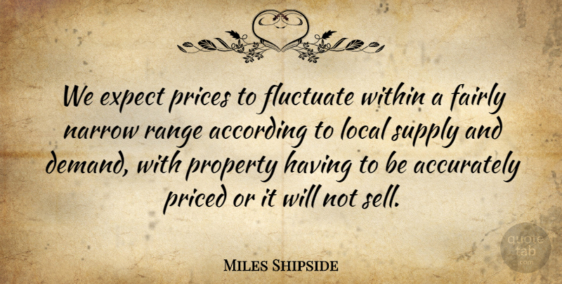Miles Shipside Quote About According, Accurately, Expect, Fairly, Fluctuate: We Expect Prices To Fluctuate...