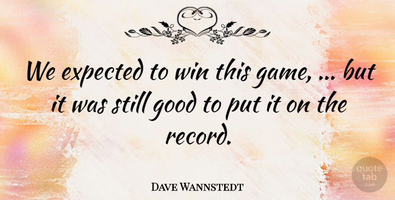Dave Wannstedt Quote About Expected, Good, Win: We Expected To Win This...