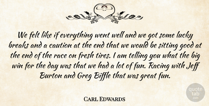 Carl Edwards Quote About Breaks, Caution, Felt, Fresh, Good: We Felt Like If Everything...