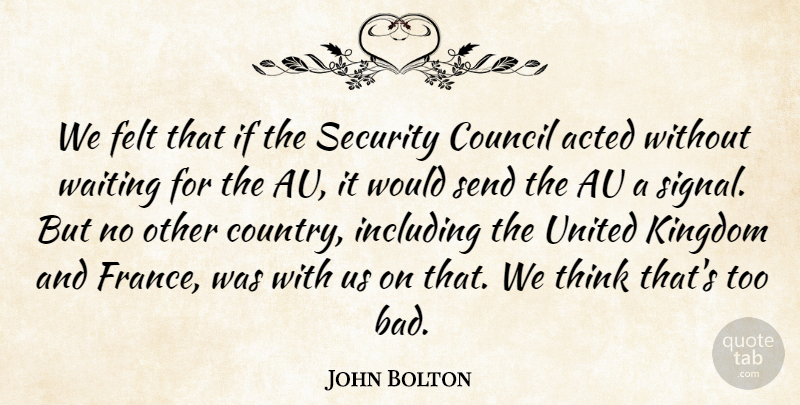 John Bolton Quote About Acted, Council, Felt, Including, Kingdom: We Felt That If The...