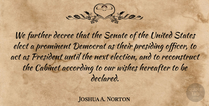 Joshua A. Norton Quote About According, Act, Cabinet, Decree, Democrat: We Further Decree That The...