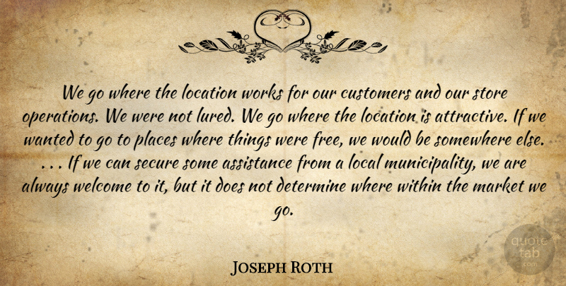 Joseph Roth Quote About Assistance, Customers, Determine, Local, Location: We Go Where The Location...