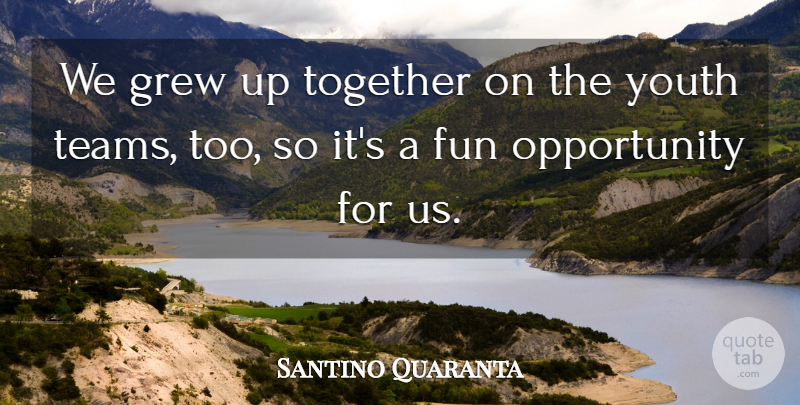 Santino Quaranta Quote About Fun, Grew, Opportunity, Together, Youth: We Grew Up Together On...