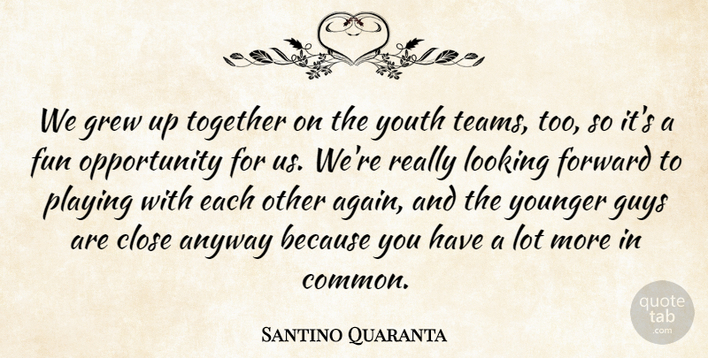 Santino Quaranta Quote About Anyway, Close, Forward, Fun, Grew: We Grew Up Together On...