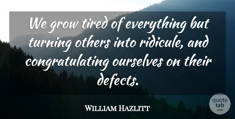 William Hazlitt We Grow Tired Of Everything But Turning Others Into