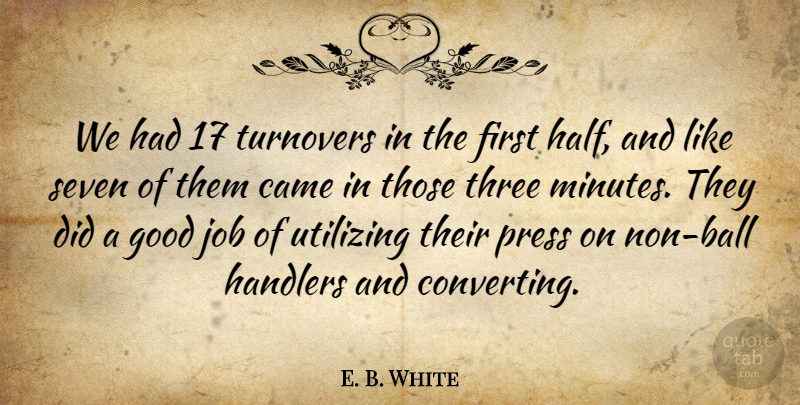 E. B. White Quote About Came, Good, Job, Press, Seven: We Had 17 Turnovers In...