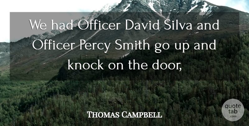 Thomas Campbell Quote About David, Knock, Officer, Smith: We Had Officer David Silva...