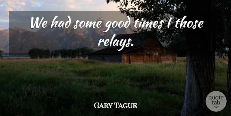Gary Tague Quote About Good: We Had Some Good Times...