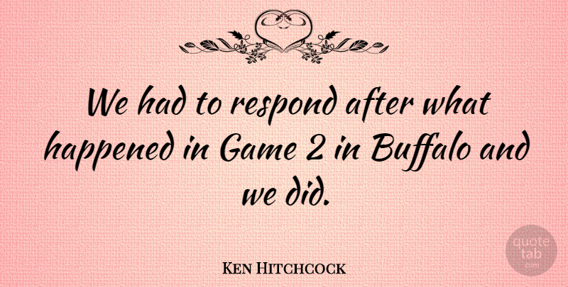 Ken Hitchcock Quote About Buffalo, Game, Happened, Respond: We Had To Respond After...