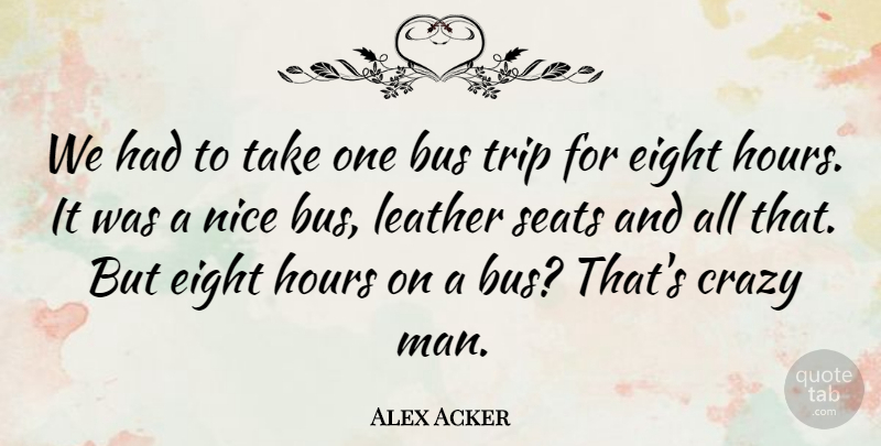 Alex Acker Quote About Bus, Crazy, Eight, Hours, Leather: We Had To Take One...