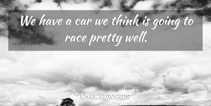 Carl Edwards Quote About Car, Race: We Have A Car We...