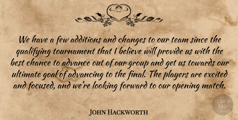 John Hackworth Quote About Advance, Advancing, Believe, Best, Chance: We Have A Few Additions...