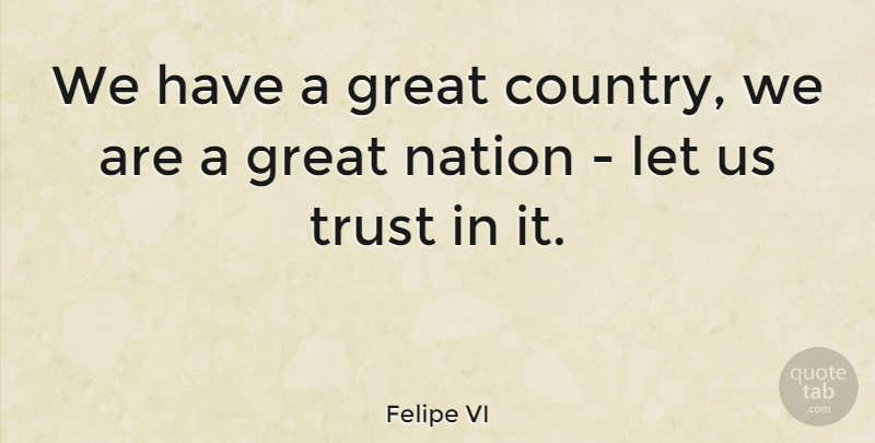 Felipe VI Quote About Great, Trust: We Have A Great Country...