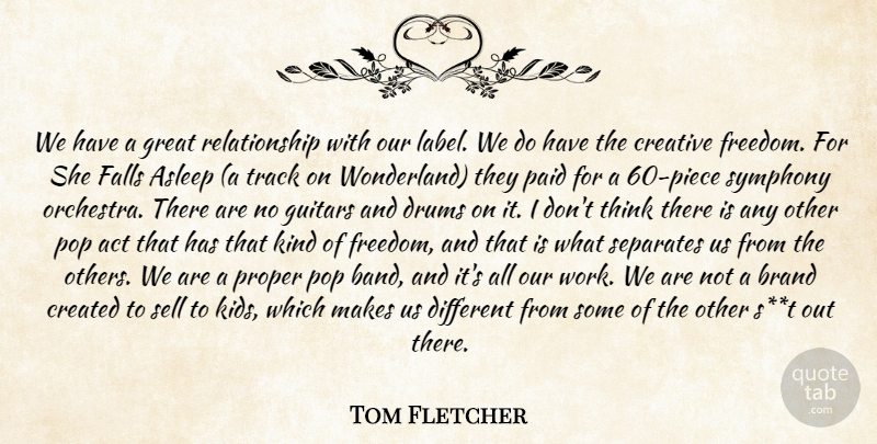Tom Fletcher Quote About Act, Asleep, Brand, Created, Creative: We Have A Great Relationship...