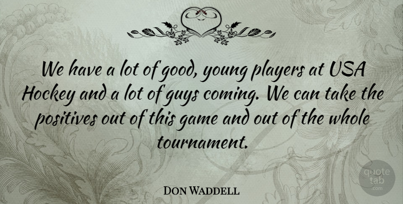 Don Waddell Quote About Game, Guys, Hockey, Players, Positives: We Have A Lot Of...
