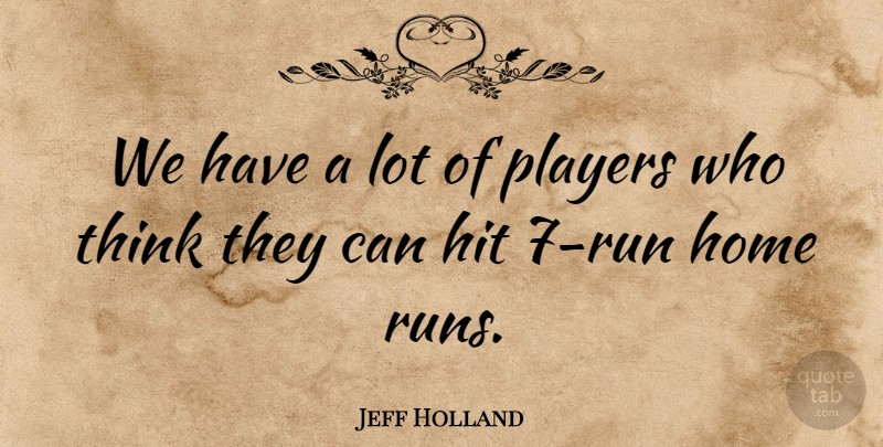 Jeff Holland Quote About Hit, Home, Players: We Have A Lot Of...