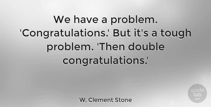 W. Clement Stone Quote About Funny, Uplifting, Congratulations: We Have A Problem Congratulations...