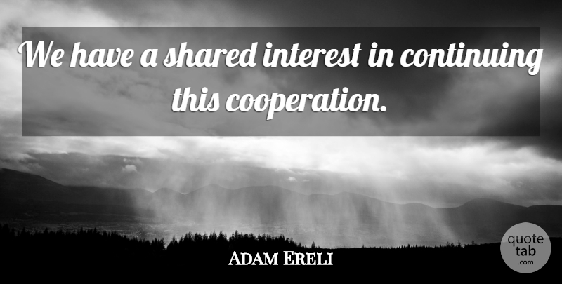 Adam Ereli Quote About Continuing, Interest, Shared: We Have A Shared Interest...