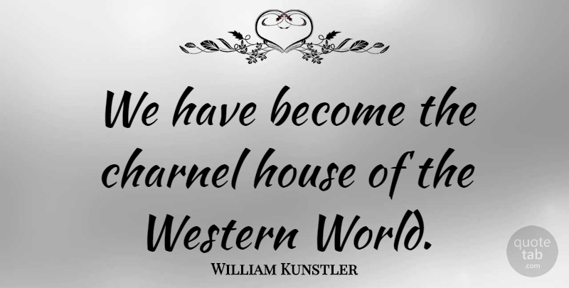 William Kunstler Quote About American Activist, House, Western: We Have Become The Charnel...