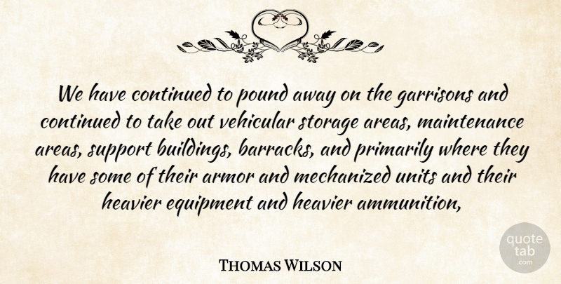 Thomas Wilson Quote About Armor, Continued, Equipment, Heavier, Pound: We Have Continued To Pound...