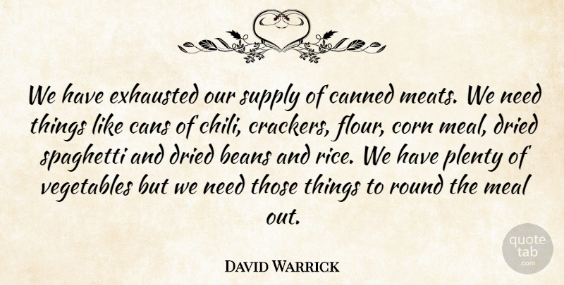 David Warrick Quote About Beans, Canned, Cans, Corn, Dried: We Have Exhausted Our Supply...