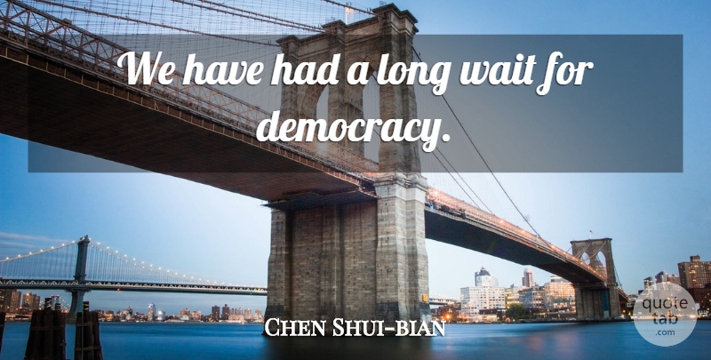 Chen Shui-bian Quote About Long, Waiting, Democracy: We Have Had A Long...