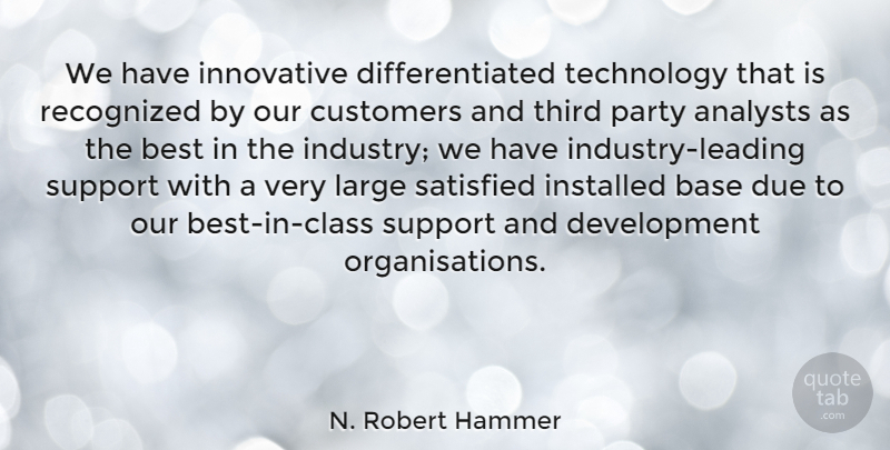 N. Robert Hammer Quote About Base, Best, Customers, Due, Innovative: We Have Innovative Differentiated Technology...
