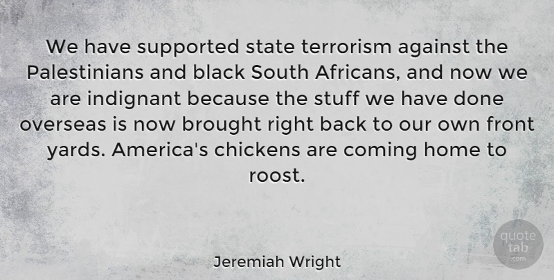 Jeremiah Wright Quote About Against, Brought, Chickens, Coming, Front: We Have Supported State Terrorism...