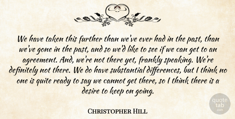 Christopher Hill Quote About Cannot, Definitely, Desire, Frankly, Further: We Have Taken This Further...