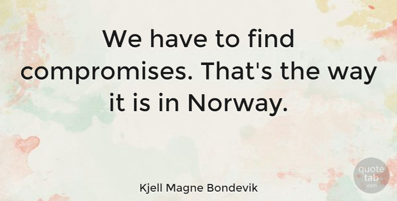Kjell Magne Bondevik Quote About Norway, Way, Compromise: We Have To Find Compromises...