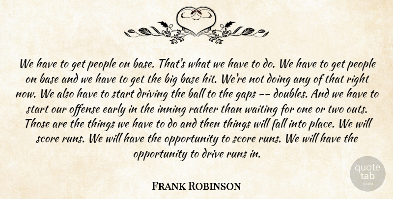 Frank Robinson Quote About Ball, Base, Drive, Driving, Early: We Have To Get People...