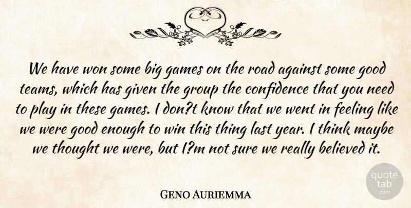 Geno Auriemma Quote About Against, Believed, Confidence, Feeling, Games: We Have Won Some Big...