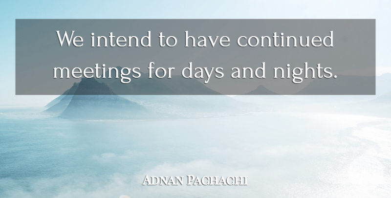 Adnan Pachachi Quote About Continued, Days, Intend, Meetings: We Intend To Have Continued...