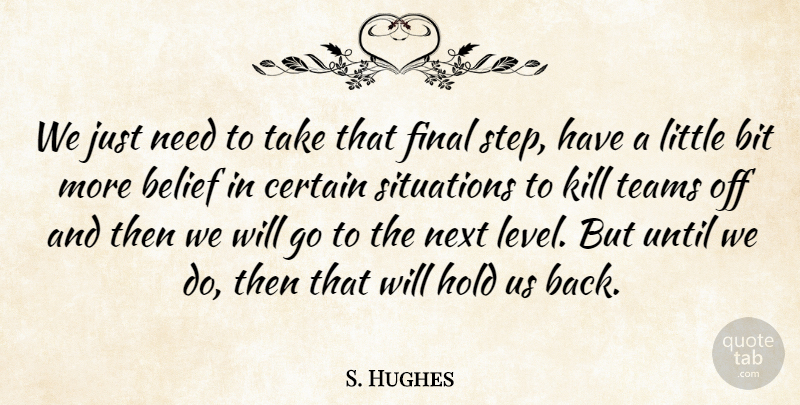 S. Hughes Quote About Belief, Bit, Certain, Final, Hold: We Just Need To Take...