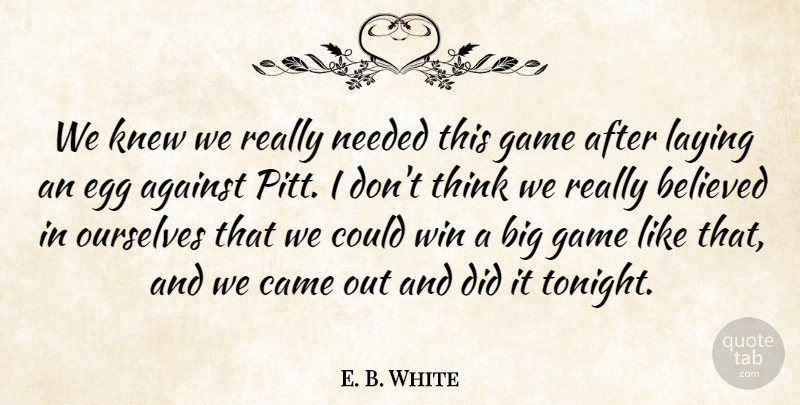 E. B. White Quote About Against, Believed, Came, Egg, Game: We Knew We Really Needed...