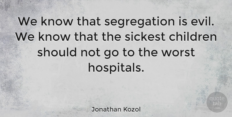 Jonathan Kozol Quote About Children, Evil, Segregation: We Know That Segregation Is...