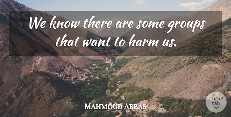 Mahmoud Abbas Quote About Groups, Harm: We Know There Are Some...