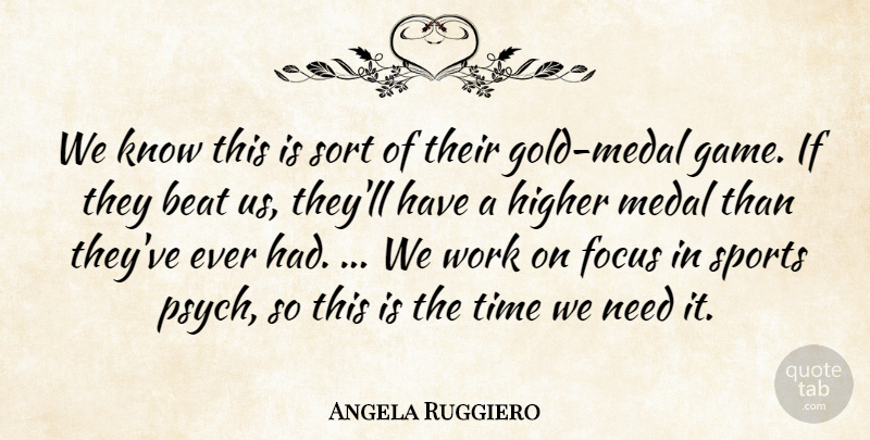 Angela Ruggiero Quote About Beat, Focus, Gold, Higher, Medal: We Know This Is Sort...