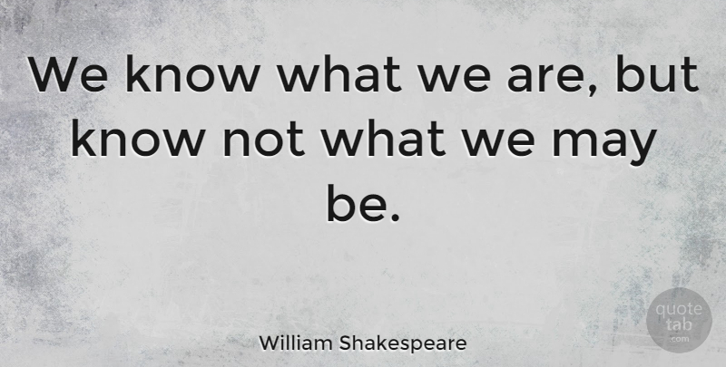 William Shakespeare Quote About Business, Good Life, Memorable: We Know What We Are...