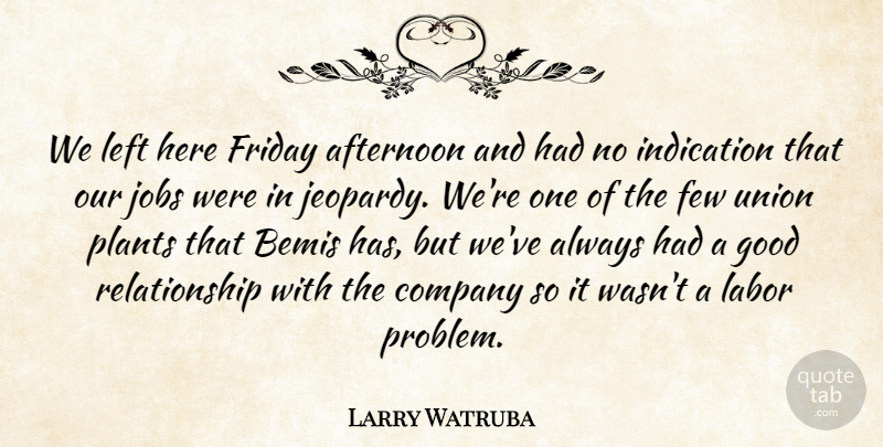 Larry Watruba Quote About Afternoon, Company, Few, Friday, Good: We Left Here Friday Afternoon...
